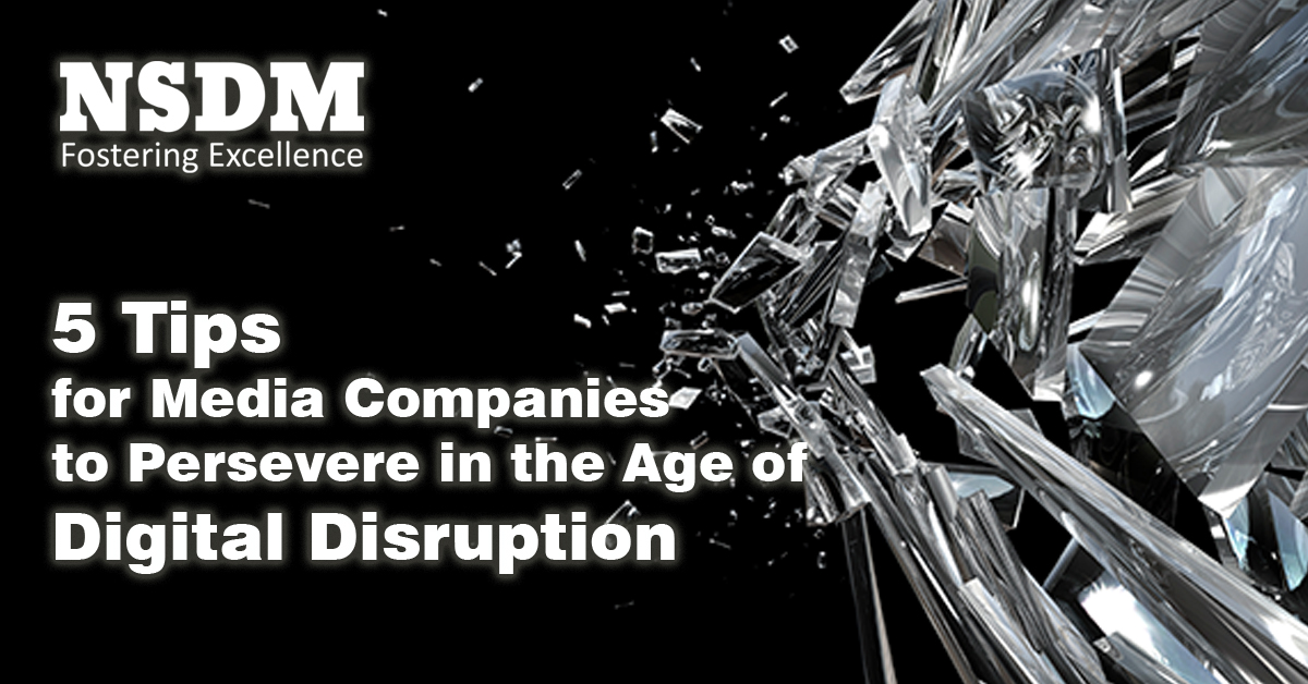 5 Tips for Media Companies to Persevere in the Age of Digital Disruption